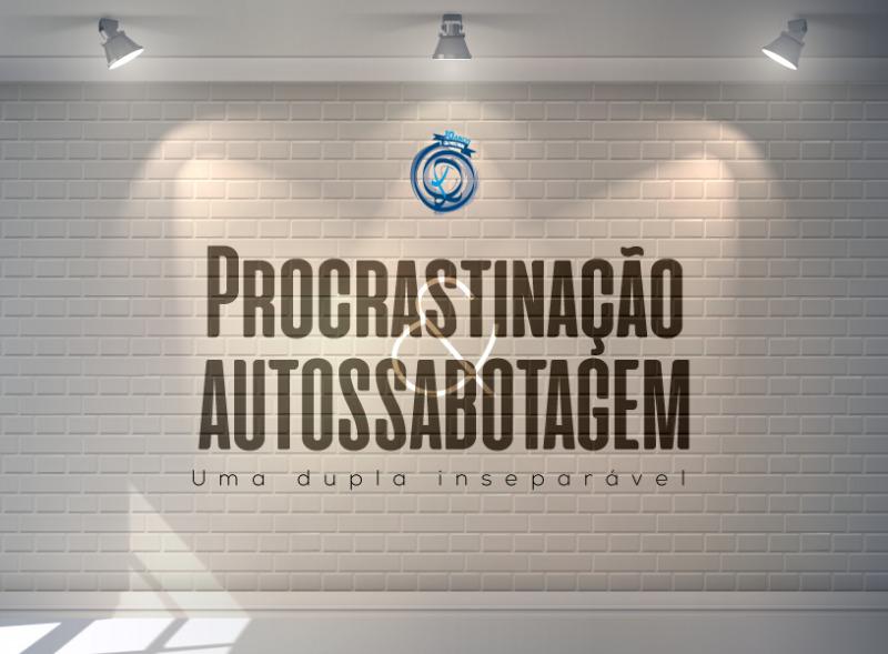 Procrastinação & autossabotagem – uma dupla inseparável!