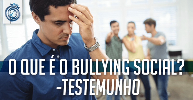 O que é o Bullying Social – Testemunho